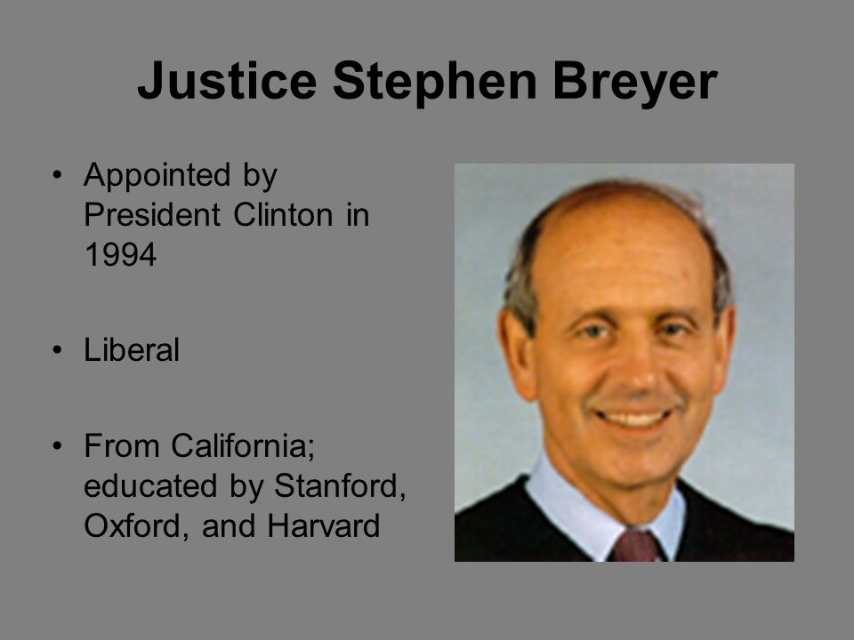 Justice Stephen Breyer Appointed by President Clinton in 1994 Liberal From California; educated by Stanford, Oxford, and Harvard