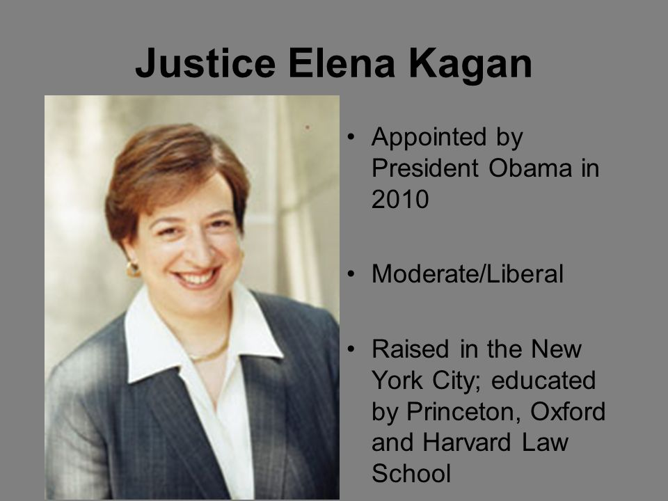 Justice Elena Kagan Appointed by President Obama in 2010 Moderate/Liberal Raised in the New York City; educated by Princeton, Oxford and Harvard Law School