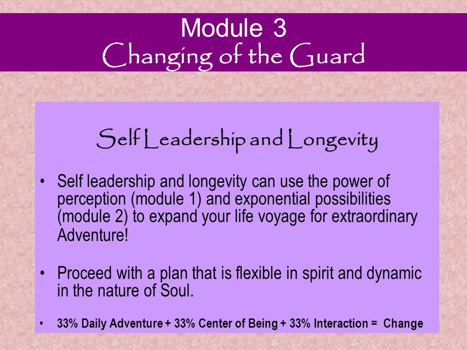 Module 3 Changing of the Guard Self Leadership and Longevity Self Leadership and Longevity Change A: Daily Adventure Change B: Center of Being Change C: Interactions If you wish for a different outcome you must change the input.