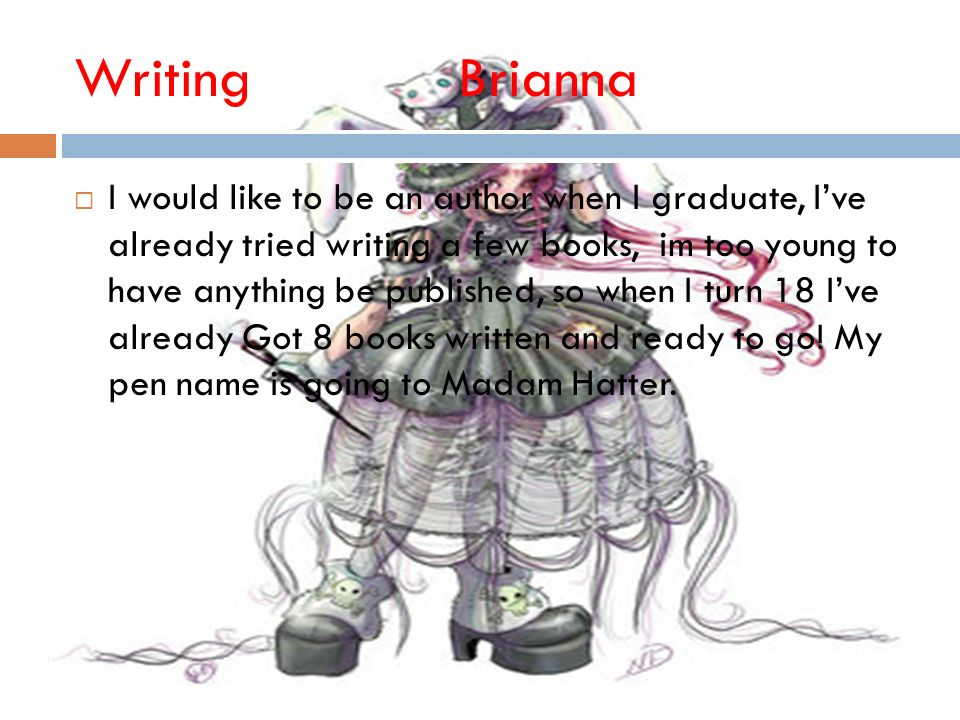 WritingBrianna I would like to be an author when I graduate, Ive already tried writing a few books, im too young to have anything be published, so when I turn 18 Ive already Got 8 books written and ready to go.
