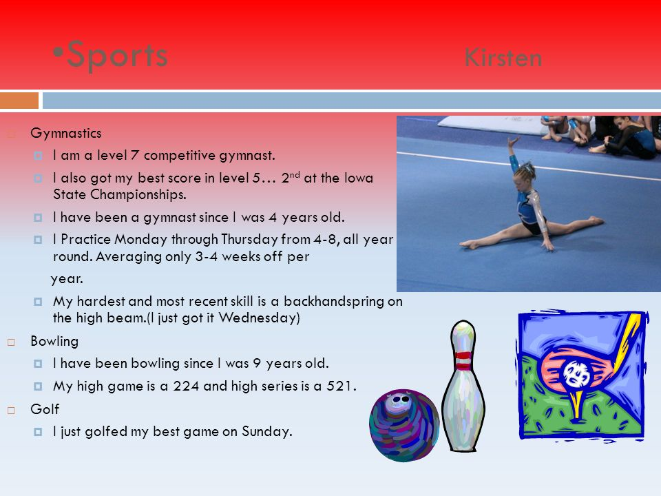 Sports Kirsten Gymnastics I am a level 7 competitive gymnast.