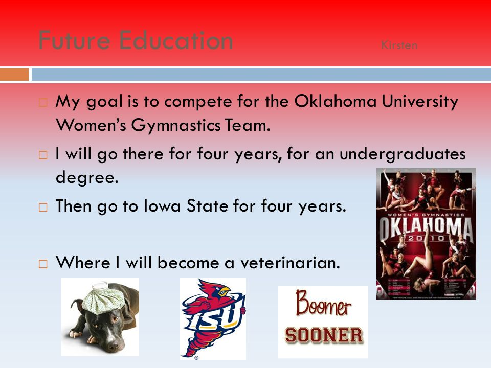 Future Education Kirsten My goal is to compete for the Oklahoma University Womens Gymnastics Team.