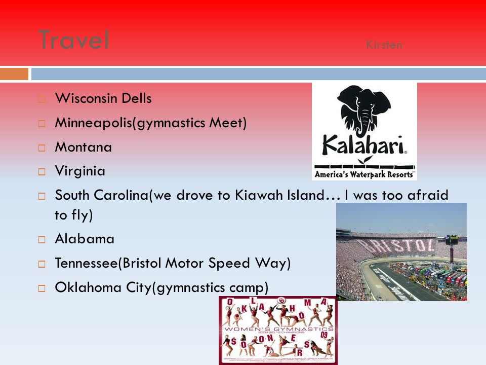 Travel Kirsten Wisconsin Dells Minneapolis(gymnastics Meet) Montana Virginia South Carolina(we drove to Kiawah Island… I was too afraid to fly) Alabama Tennessee(Bristol Motor Speed Way) Oklahoma City(gymnastics camp)