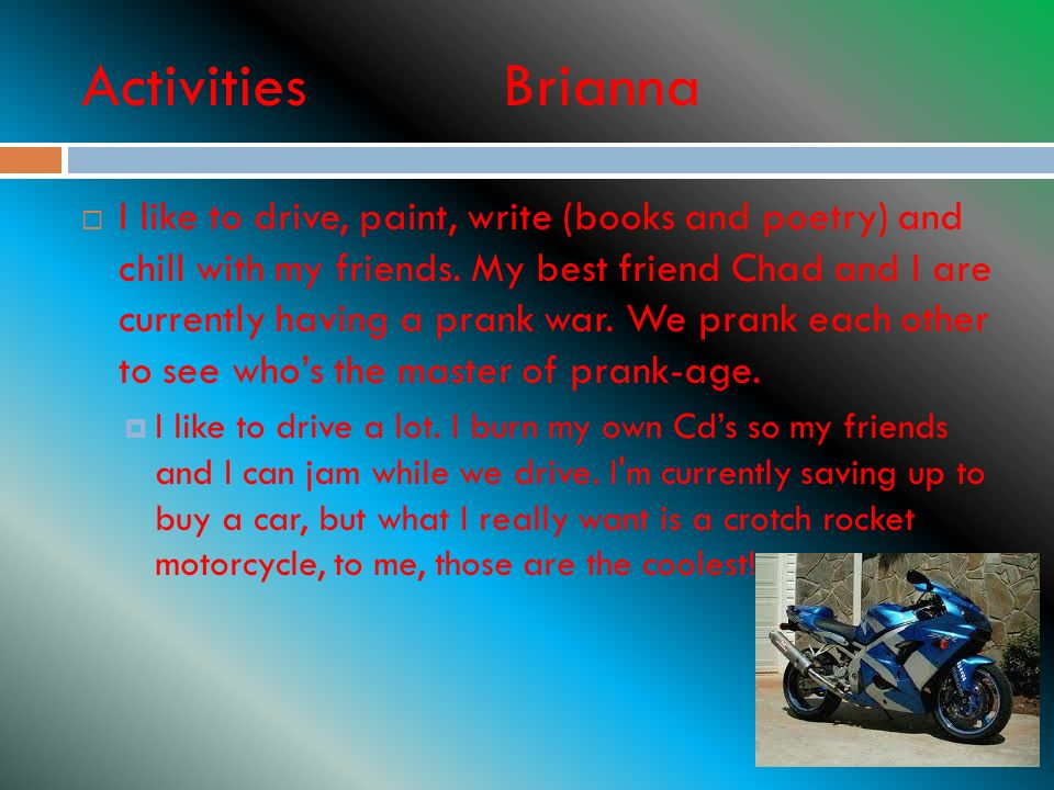 Activities Brianna I like to drive, paint, write (books and poetry) and chill with my friends.