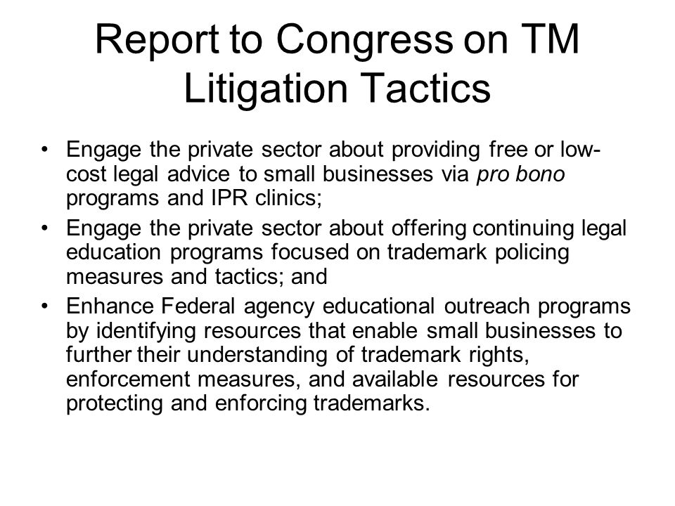 Report to Congress on TM Litigation Tactics Engage the private sector about providing free or low- cost legal advice to small businesses via pro bono programs and IPR clinics; Engage the private sector about offering continuing legal education programs focused on trademark policing measures and tactics; and Enhance Federal agency educational outreach programs by identifying resources that enable small businesses to further their understanding of trademark rights, enforcement measures, and available resources for protecting and enforcing trademarks.