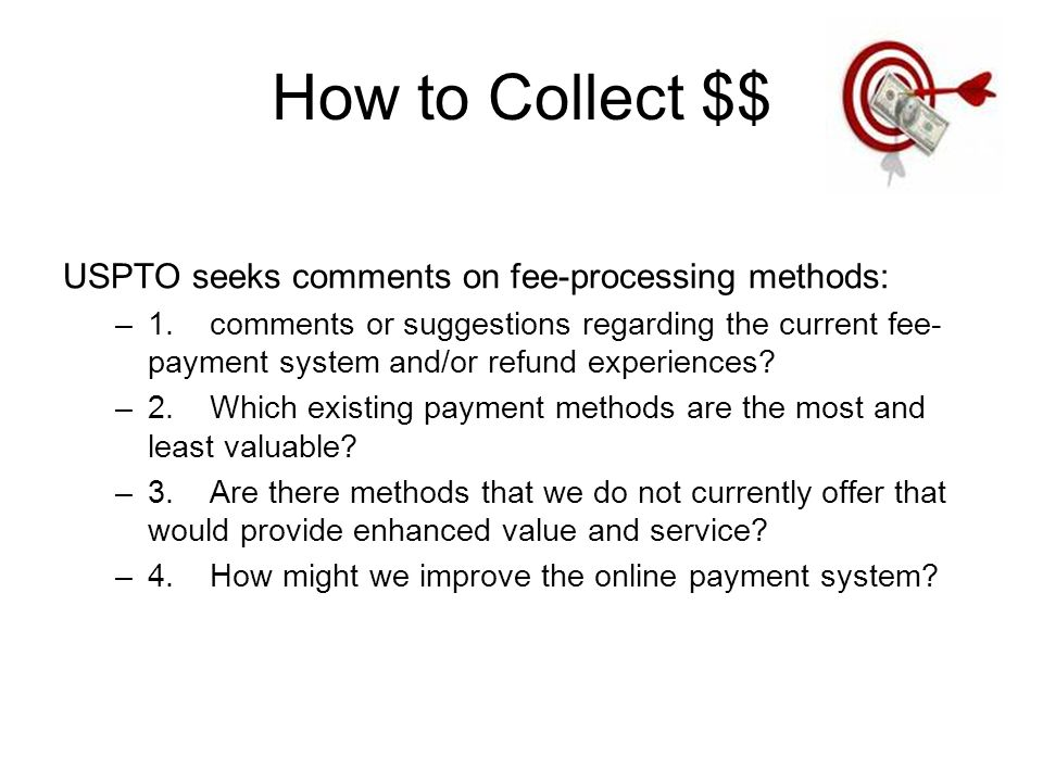How to Collect $$ USPTO seeks comments on fee-processing methods: –1.