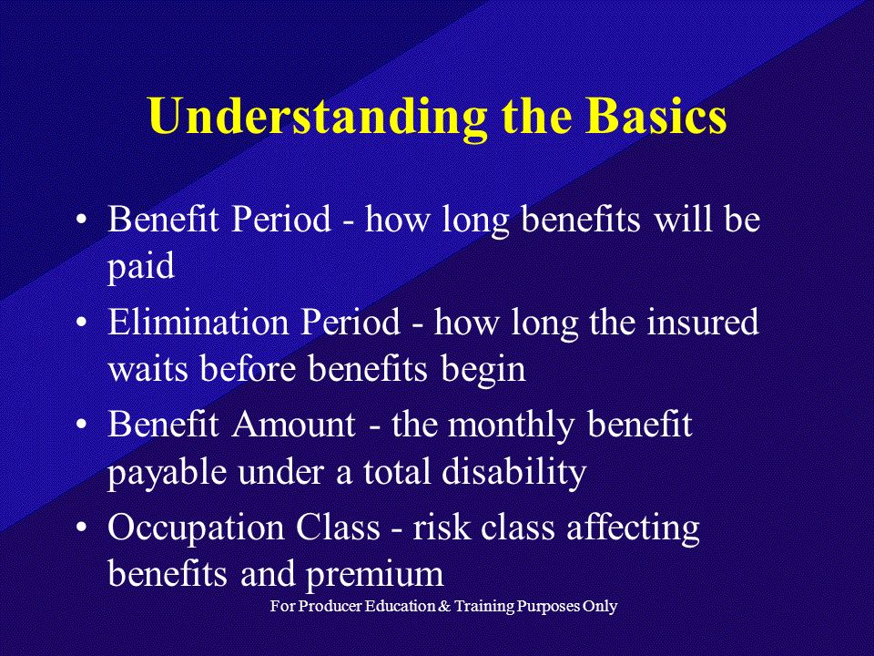For Producer Education & Training Purposes Only Understanding the Basics Benefit Period - how long benefits will be paid Elimination Period - how long the insured waits before benefits begin Benefit Amount - the monthly benefit payable under a total disability Occupation Class - risk class affecting benefits and premium