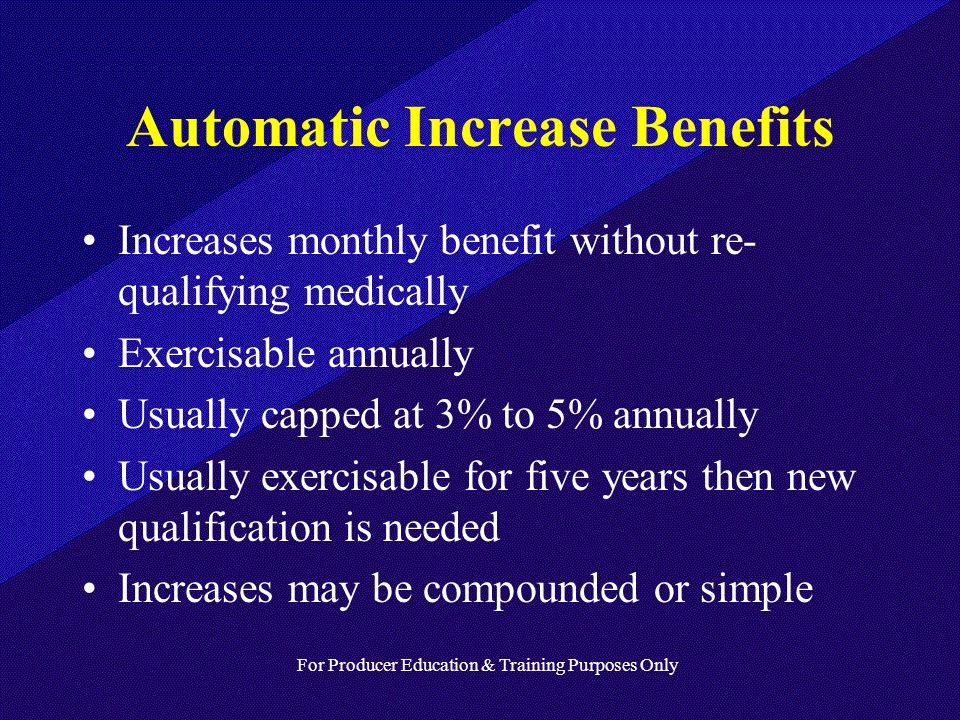 For Producer Education & Training Purposes Only Automatic Increase Benefits Increases monthly benefit without re- qualifying medically Exercisable annually Usually capped at 3% to 5% annually Usually exercisable for five years then new qualification is needed Increases may be compounded or simple