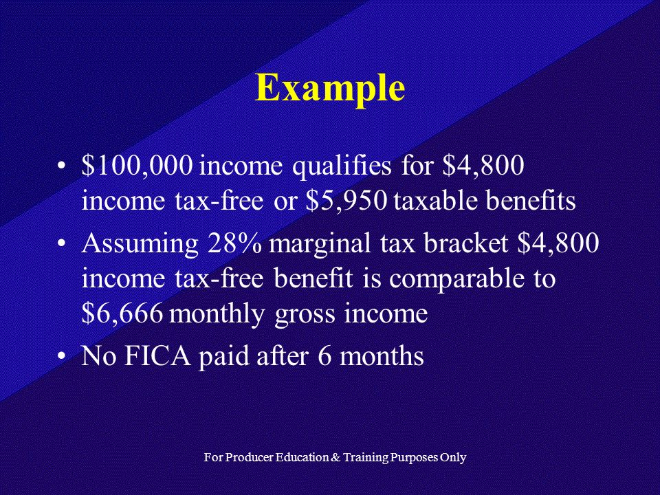 For Producer Education & Training Purposes Only Example $100,000 income qualifies for $4,800 income tax-free or $5,950 taxable benefits Assuming 28% marginal tax bracket $4,800 income tax-free benefit is comparable to $6,666 monthly gross income No FICA paid after 6 months
