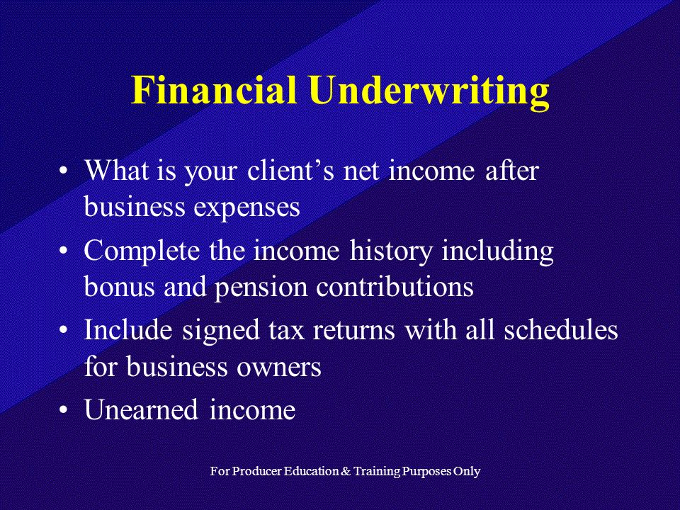 For Producer Education & Training Purposes Only Financial Underwriting What is your clients net income after business expenses Complete the income history including bonus and pension contributions Include signed tax returns with all schedules for business owners Unearned income