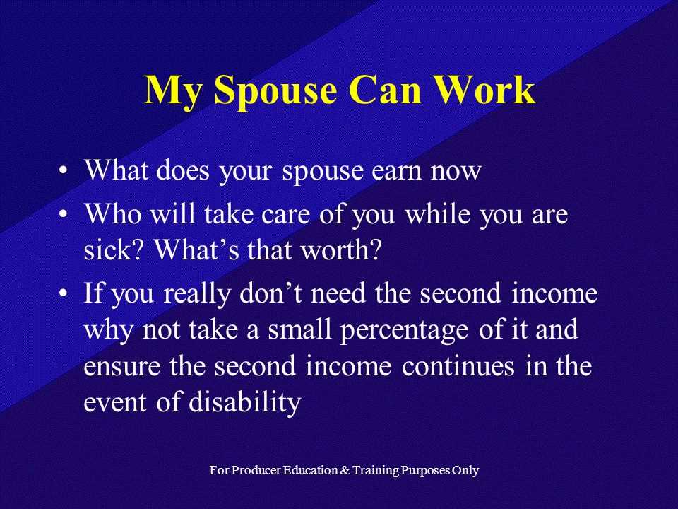For Producer Education & Training Purposes Only My Spouse Can Work What does your spouse earn now Who will take care of you while you are sick.