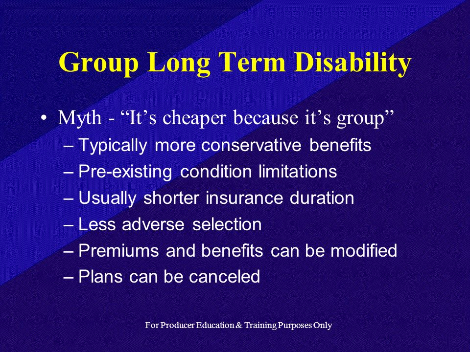 For Producer Education & Training Purposes Only Group Long Term Disability Myth - Its cheaper because its group –Typically more conservative benefits –Pre-existing condition limitations –Usually shorter insurance duration –Less adverse selection –Premiums and benefits can be modified –Plans can be canceled