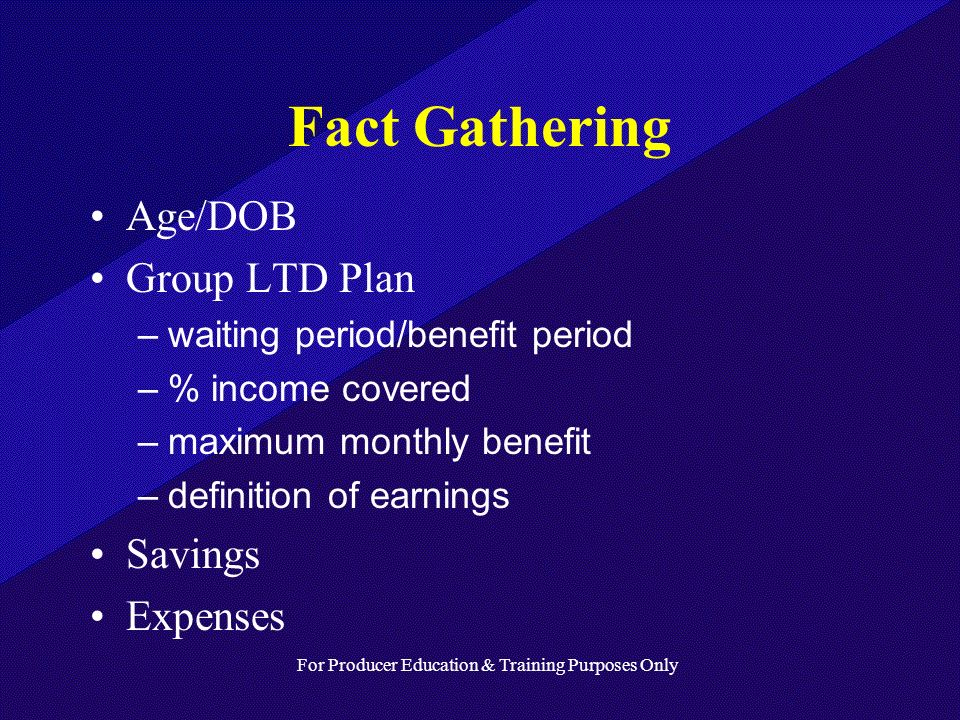 For Producer Education & Training Purposes Only Fact Gathering Age/DOB Group LTD Plan –waiting period/benefit period –% income covered –maximum monthly benefit –definition of earnings Savings Expenses