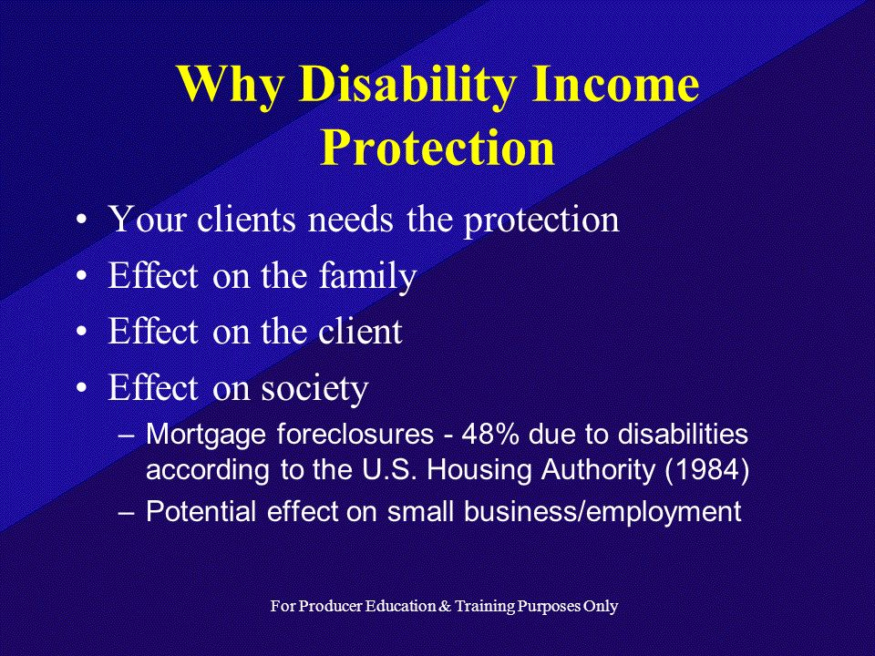 For Producer Education & Training Purposes Only Why Disability Income Protection Your clients needs the protection Effect on the family Effect on the client Effect on society –Mortgage foreclosures - 48% due to disabilities according to the U.S.