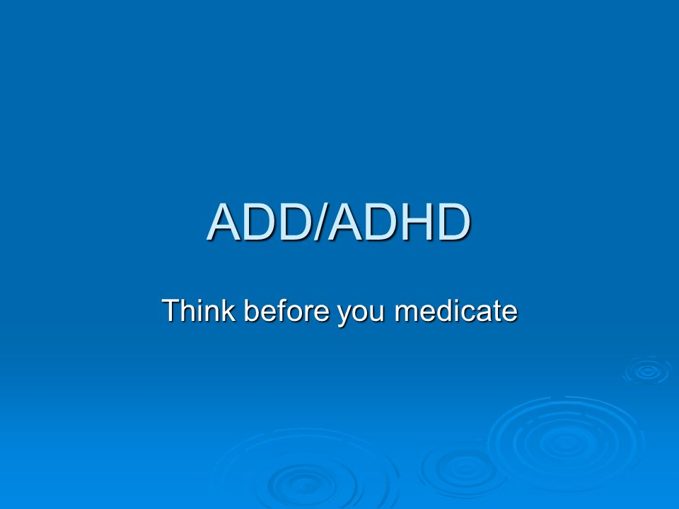 ADD/ADHD Think before you medicate