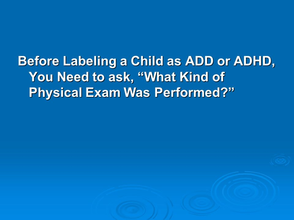 Before Labeling a Child as ADD or ADHD, You Need to ask, What Kind of Physical Exam Was Performed