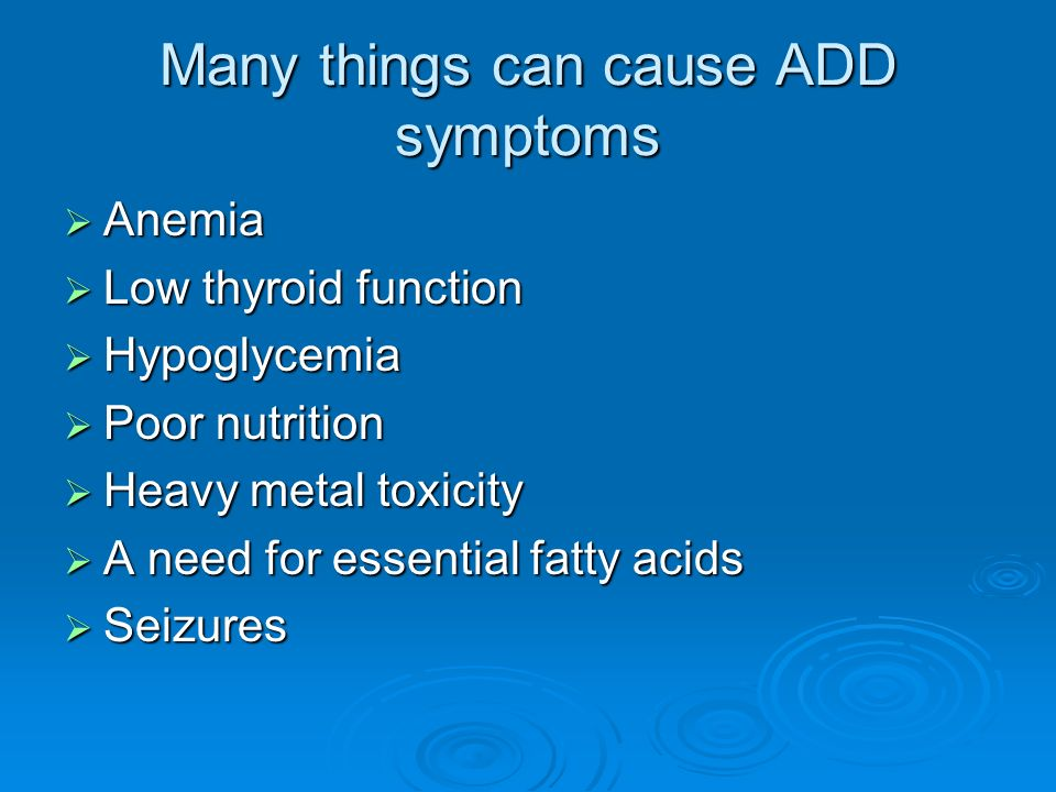 Many things can cause ADD symptoms Anemia Anemia Low thyroid function Low thyroid function Hypoglycemia Hypoglycemia Poor nutrition Poor nutrition Heavy metal toxicity Heavy metal toxicity A need for essential fatty acids A need for essential fatty acids Seizures Seizures