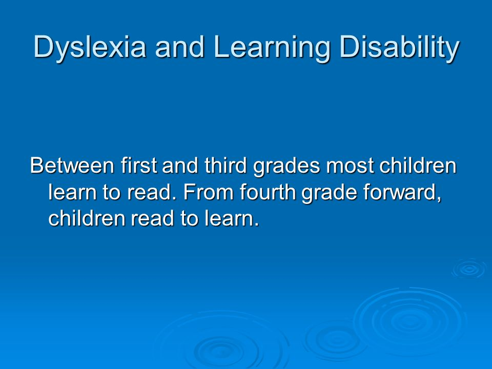 Dyslexia and Learning Disability Between first and third grades most children learn to read.