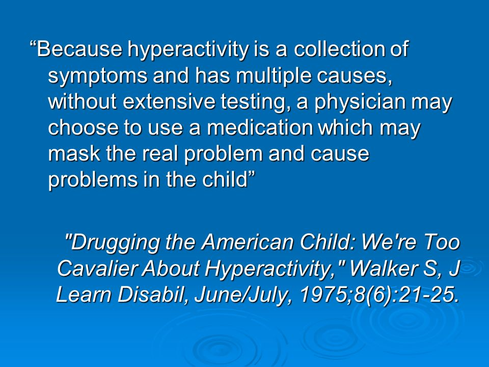 Because hyperactivity is a collection of symptoms and has multiple causes, without extensive testing, a physician may choose to use a medication which may mask the real problem and cause problems in the child Drugging the American Child: We re Too Cavalier About Hyperactivity, Walker S, J Learn Disabil, June/July, 1975;8(6):21-25.