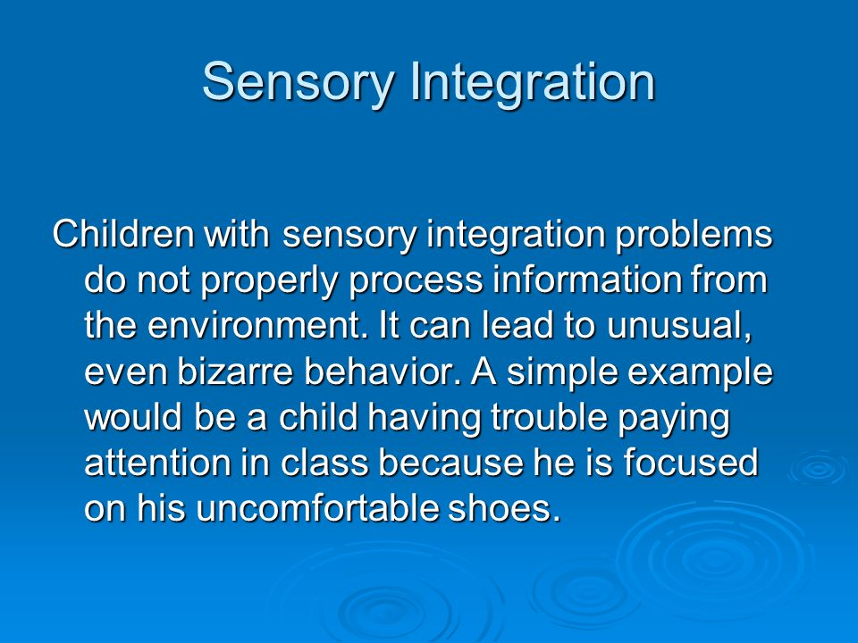 Sensory Integration Children with sensory integration problems do not properly process information from the environment.
