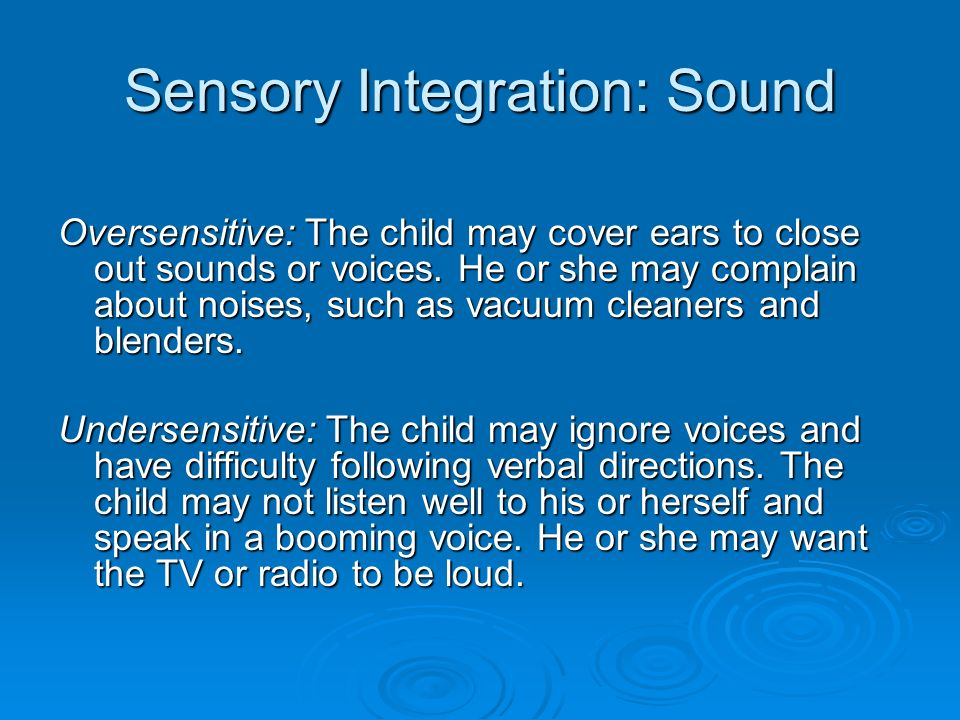 Sensory Integration: Sound Oversensitive: The child may cover ears to close out sounds or voices.