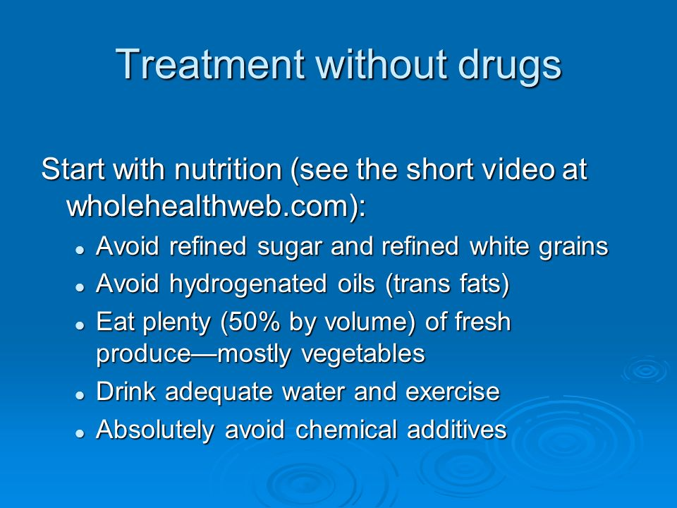 Treatment without drugs Start with nutrition (see the short video at wholehealthweb.com): Avoid refined sugar and refined white grains Avoid refined sugar and refined white grains Avoid hydrogenated oils (trans fats) Avoid hydrogenated oils (trans fats) Eat plenty (50% by volume) of fresh producemostly vegetables Eat plenty (50% by volume) of fresh producemostly vegetables Drink adequate water and exercise Drink adequate water and exercise Absolutely avoid chemical additives Absolutely avoid chemical additives