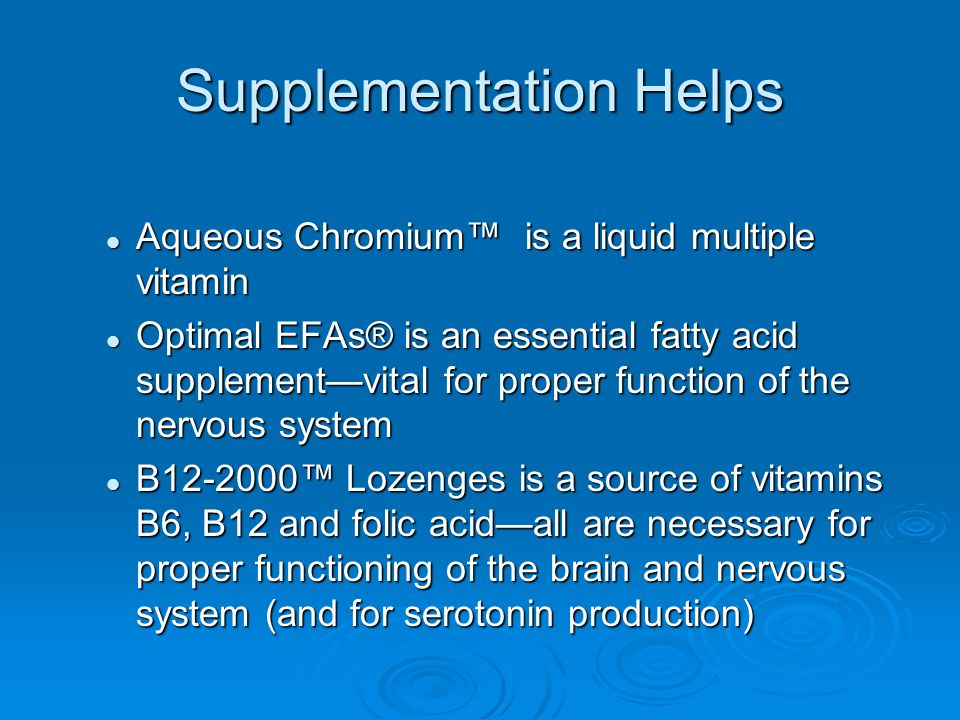 Supplementation Helps Aqueous Chromium is a liquid multiple vitamin Aqueous Chromium is a liquid multiple vitamin Optimal EFAs® is an essential fatty acid supplementvital for proper function of the nervous system Optimal EFAs® is an essential fatty acid supplementvital for proper function of the nervous system B Lozenges is a source of vitamins B6, B12 and folic acidall are necessary for proper functioning of the brain and nervous system (and for serotonin production) B Lozenges is a source of vitamins B6, B12 and folic acidall are necessary for proper functioning of the brain and nervous system (and for serotonin production)