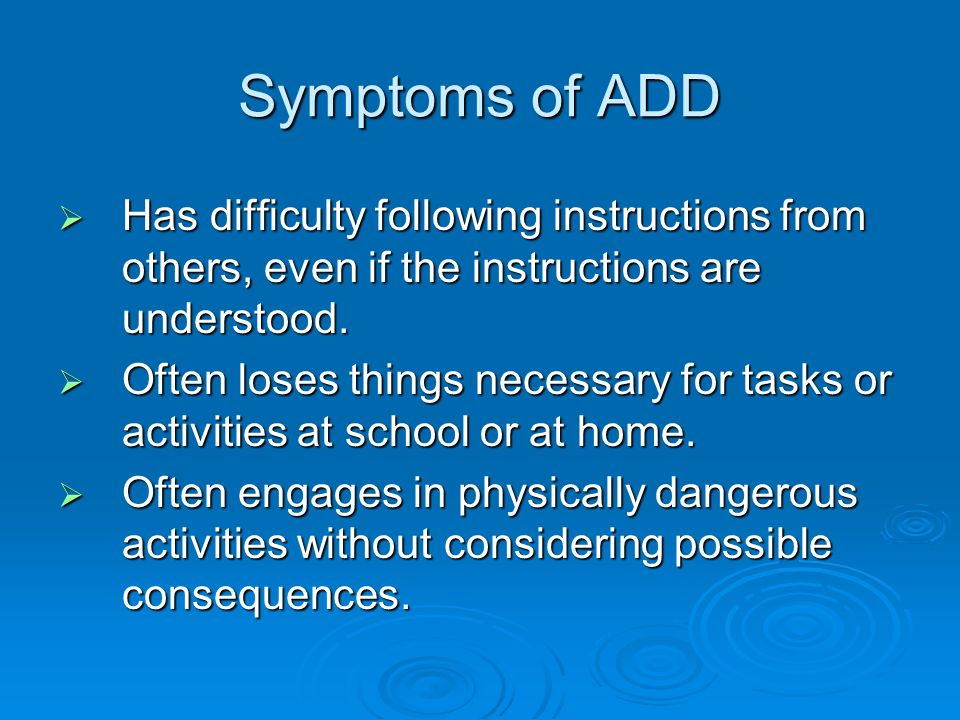 Symptoms of ADD Has difficulty following instructions from others, even if the instructions are understood.