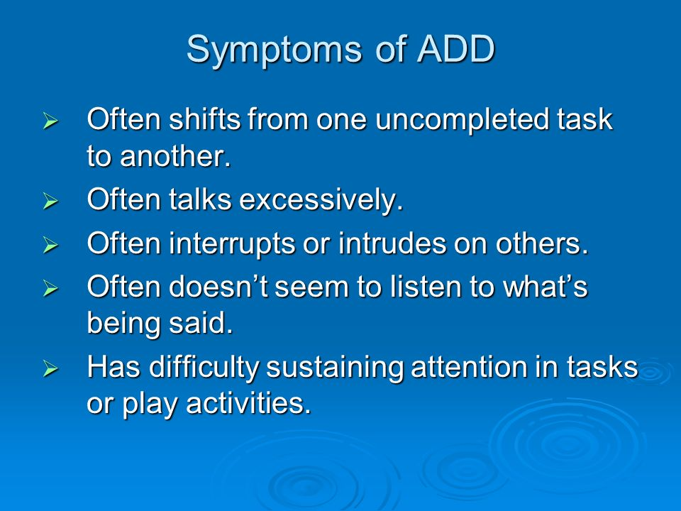Symptoms of ADD Often shifts from one uncompleted task to another.