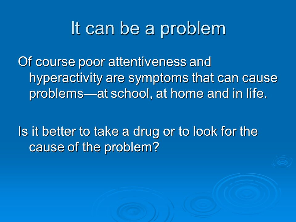 It can be a problem Of course poor attentiveness and hyperactivity are symptoms that can cause problemsat school, at home and in life.