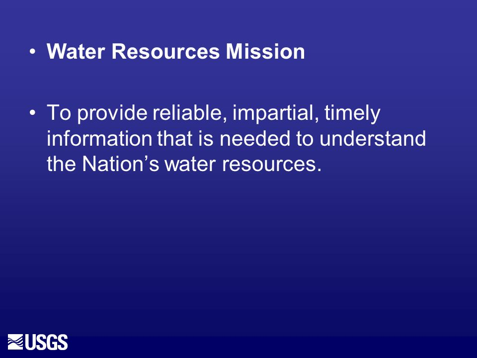 Water Resources Mission To provide reliable, impartial, timely information that is needed to understand the Nations water resources.