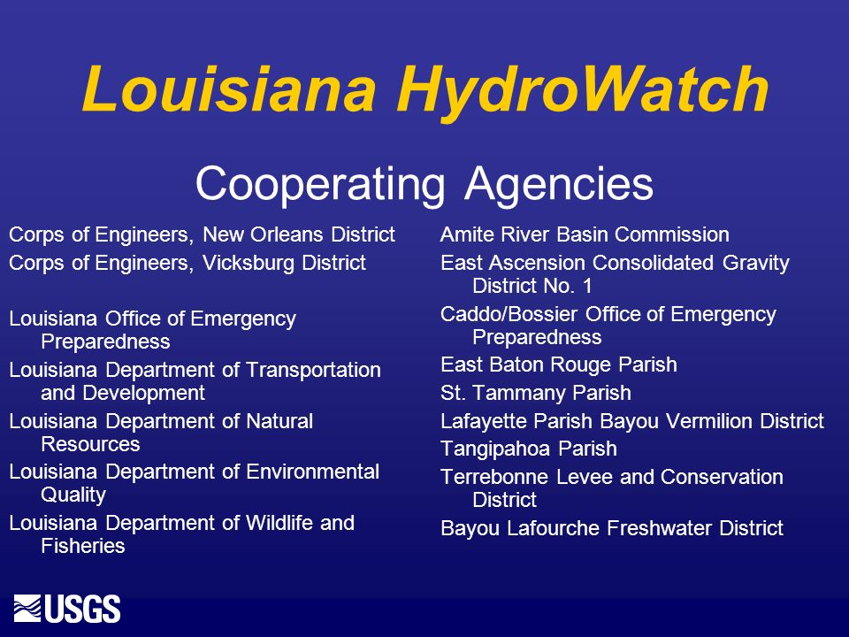 Louisiana HydroWatch Cooperating Agencies Corps of Engineers, New Orleans District Corps of Engineers, Vicksburg District Louisiana Office of Emergency Preparedness Louisiana Department of Transportation and Development Louisiana Department of Natural Resources Louisiana Department of Environmental Quality Louisiana Department of Wildlife and Fisheries Amite River Basin Commission East Ascension Consolidated Gravity District No.