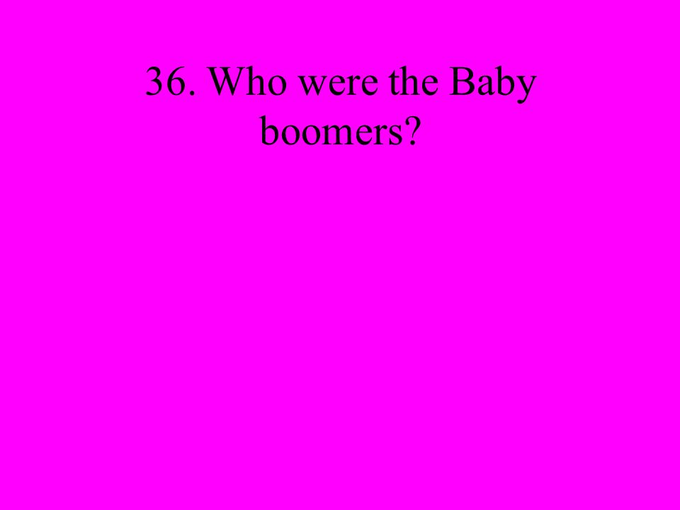 36. Who were the Baby boomers