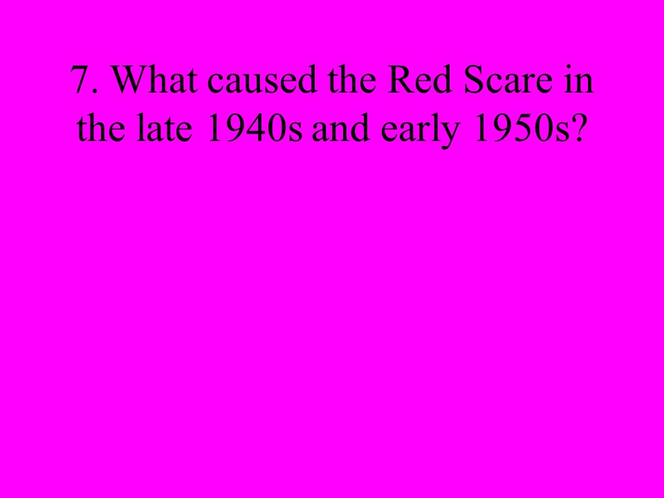 7. What caused the Red Scare in the late 1940s and early 1950s