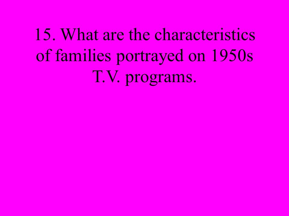 15. What are the characteristics of families portrayed on 1950s T.V. programs.