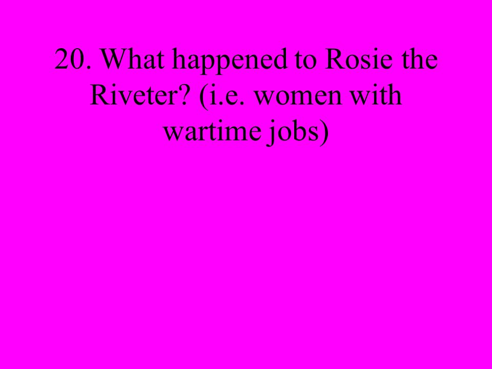 20. What happened to Rosie the Riveter (i.e. women with wartime jobs)