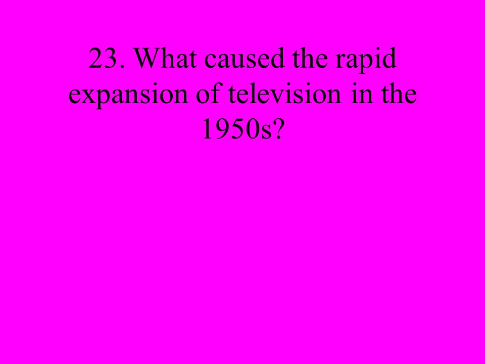 23. What caused the rapid expansion of television in the 1950s