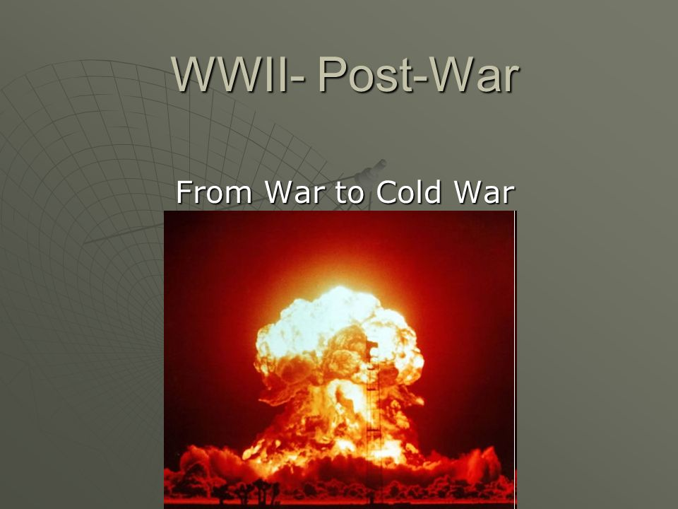 WWII- Post-War From War to Cold War