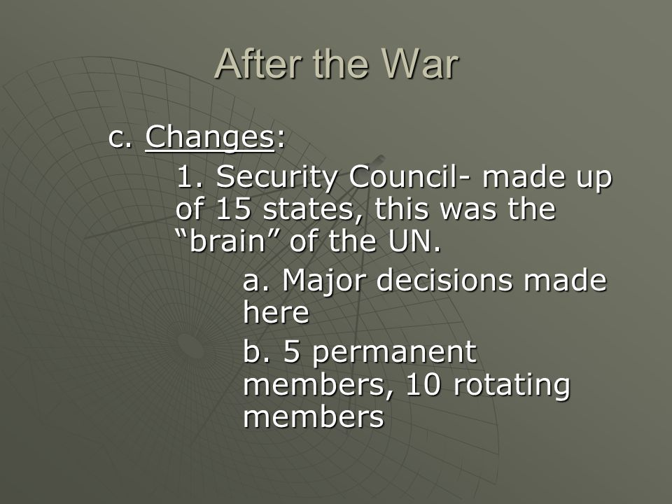 After the War c. Changes: 1. Security Council- made up of 15 states, this was the brain of the UN.