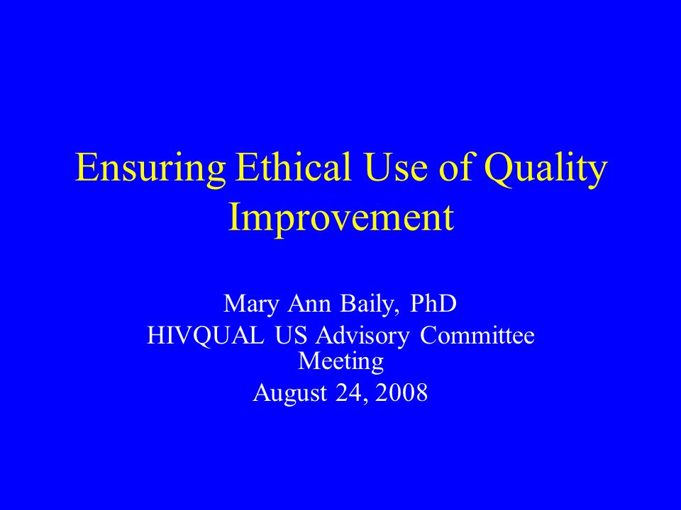 Ensuring Ethical Use of Quality Improvement Mary Ann Baily, PhD HIVQUAL US Advisory Committee Meeting August 24, 2008