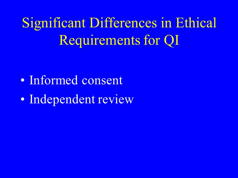 Significant Differences in Ethical Requirements for QI Informed consent Independent review