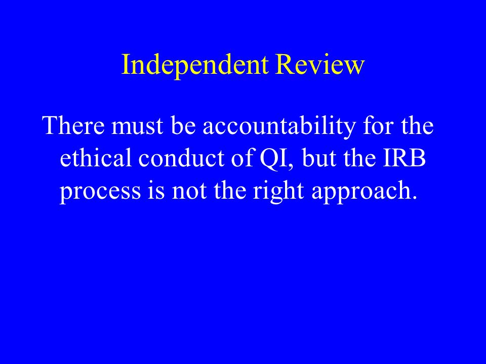 Independent Review There must be accountability for the ethical conduct of QI, but the IRB process is not the right approach.