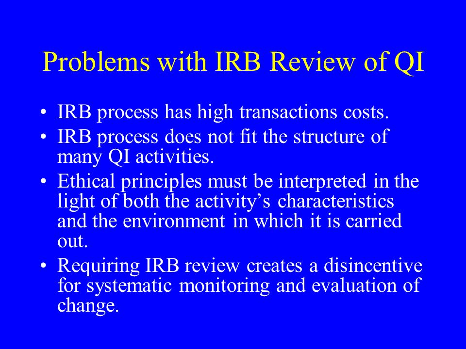 Problems with IRB Review of QI IRB process has high transactions costs.