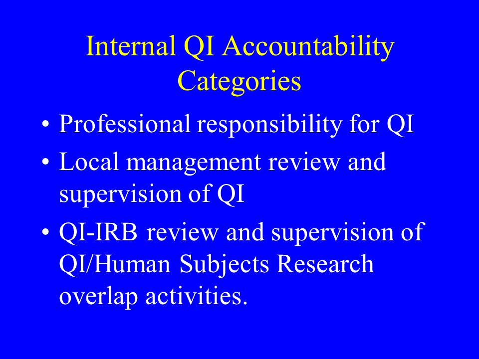 Internal QI Accountability Categories Professional responsibility for QI Local management review and supervision of QI QI-IRB review and supervision of QI/Human Subjects Research overlap activities.