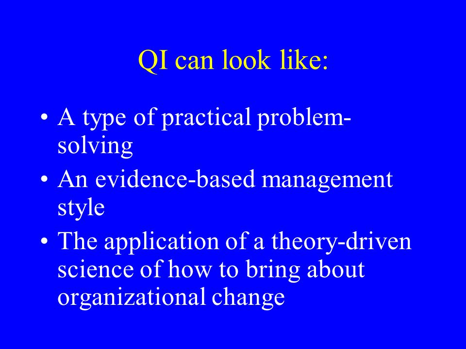QI can look like: A type of practical problem- solving An evidence-based management style The application of a theory-driven science of how to bring about organizational change
