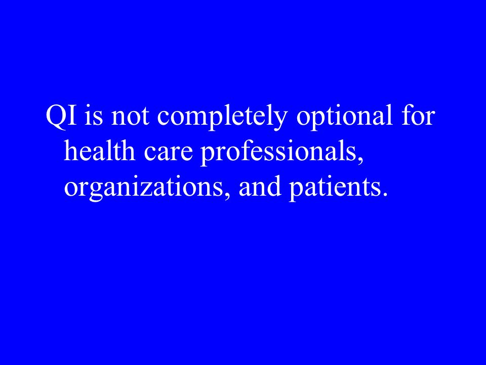 QI is not completely optional for health care professionals, organizations, and patients.