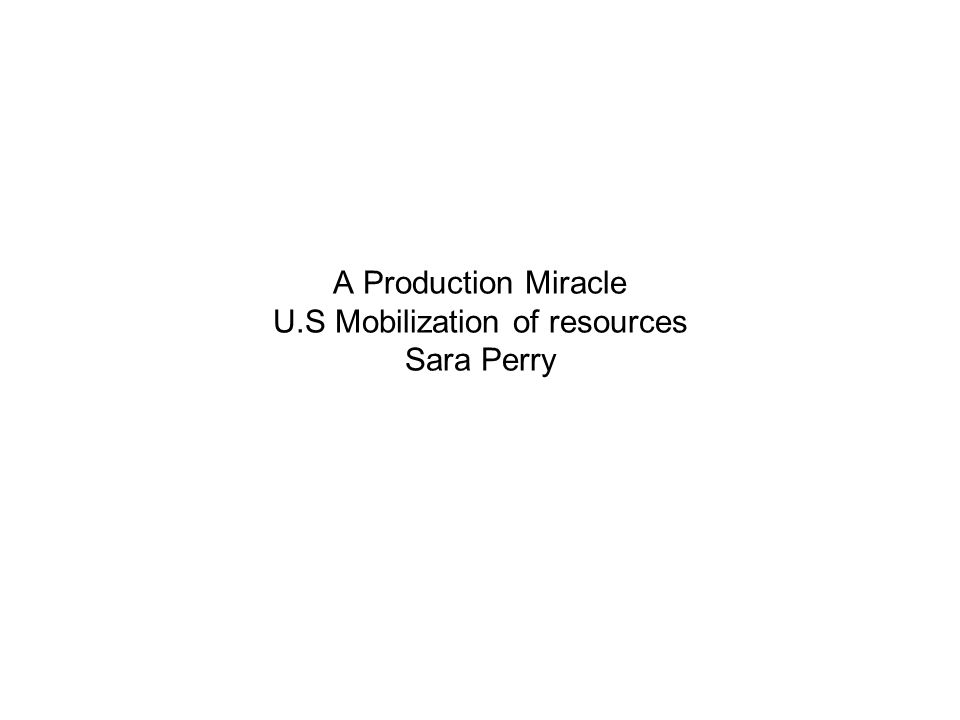 A Production Miracle U.S Mobilization of resources Sara Perry