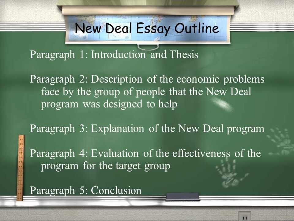 New Deal Essay Outline Paragraph 1: Introduction and Thesis Paragraph 2: Description of the economic problems face by the group of people that the New Deal program was designed to help Paragraph 3: Explanation of the New Deal program Paragraph 4: Evaluation of the effectiveness of the program for the target group Paragraph 5: Conclusion
