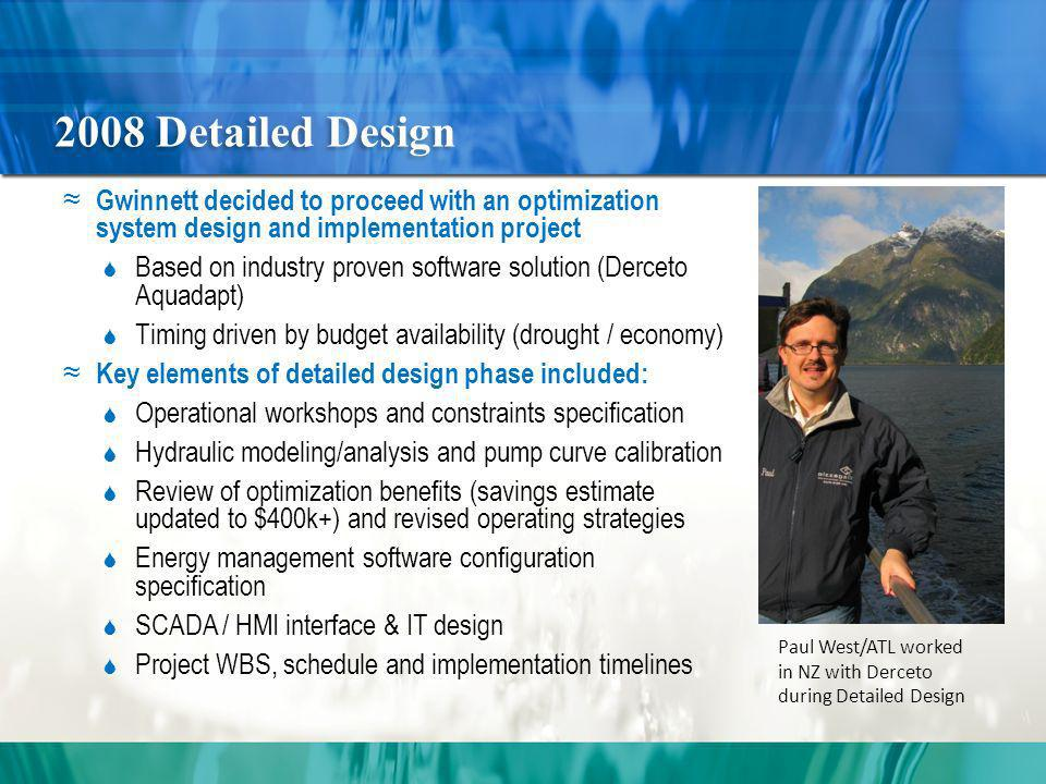 2008 Detailed Design Gwinnett decided to proceed with an optimization system design and implementation project Based on industry proven software solution (Derceto Aquadapt) Timing driven by budget availability (drought / economy) Key elements of detailed design phase included: Operational workshops and constraints specification Hydraulic modeling/analysis and pump curve calibration Review of optimization benefits (savings estimate updated to $400k+) and revised operating strategies Energy management software configuration specification SCADA / HMI interface & IT design Project WBS, schedule and implementation timelines Paul West/ATL worked in NZ with Derceto during Detailed Design