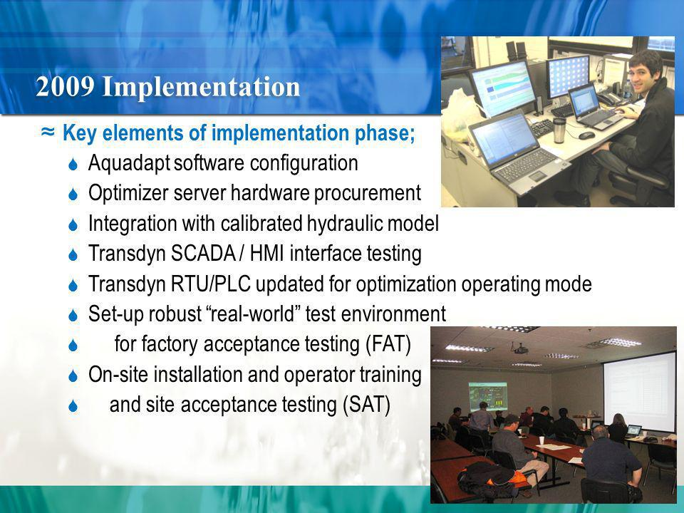 2009 Implementation Key elements of implementation phase; Aquadapt software configuration Optimizer server hardware procurement Integration with calibrated hydraulic model Transdyn SCADA / HMI interface testing Transdyn RTU/PLC updated for optimization operating mode Set-up robust real-world test environment for factory acceptance testing (FAT) On-site installation and operator training and site acceptance testing (SAT)
